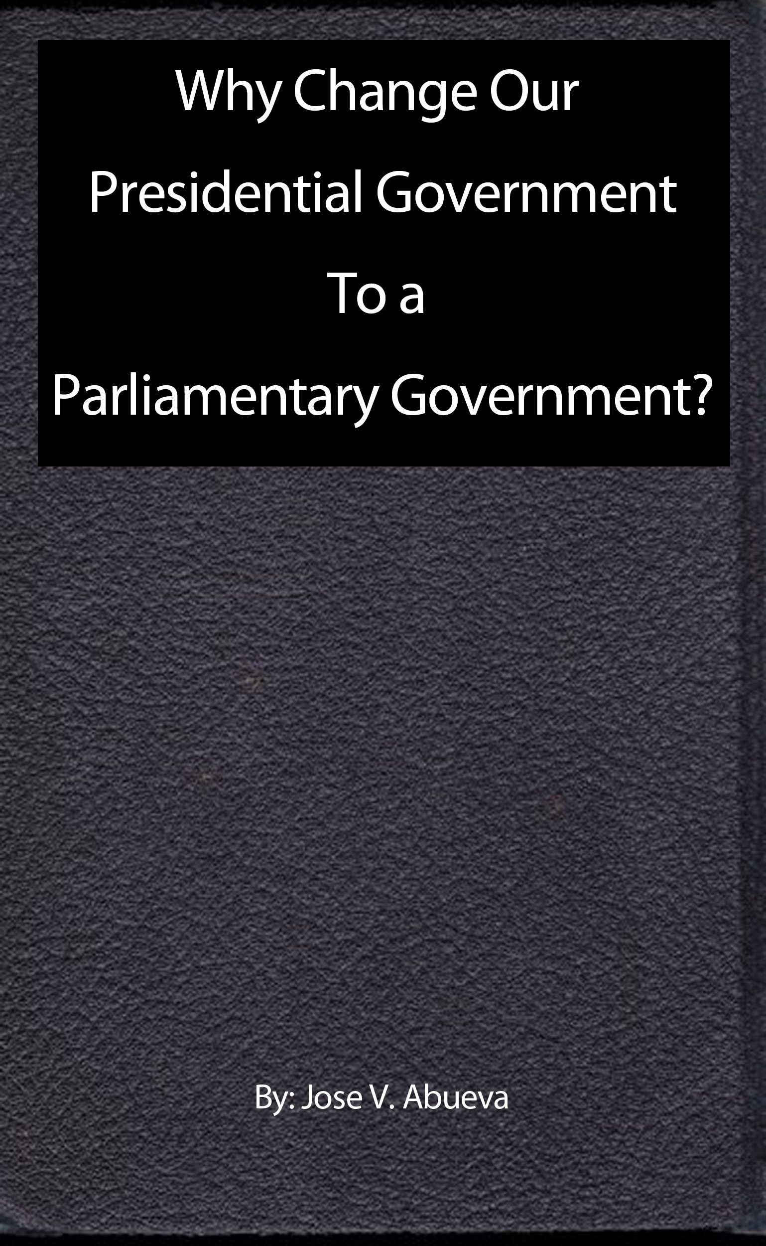 Why Change Our Presidential Government To a Parliamentary Government?